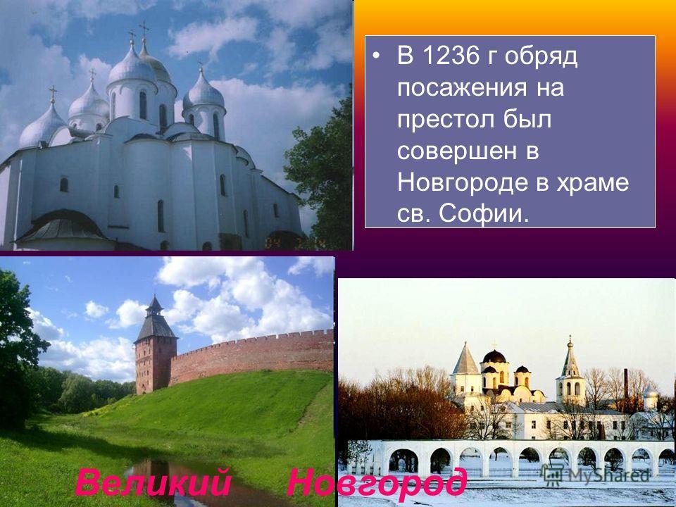 В 1236 г обряд посажения на престол был совершен в Новгороде в храме св. Софии. Великий Новгород