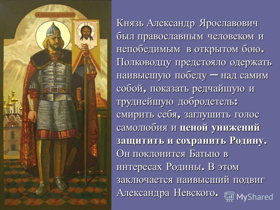 Князь Александр Ярославович был православным человеком и непобедимым в открытом бою. Полководцу предстояло одержать наивысшую победу над самим собой, показать редчайшую и труднейшую добродетель : смирить себя, заглушить голос самолюбия и ценой унижен