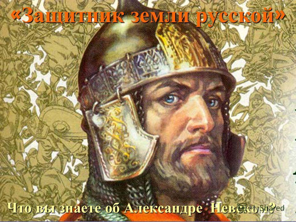 Что вы знаете об Александре Невском ? « Защитник земли русской »