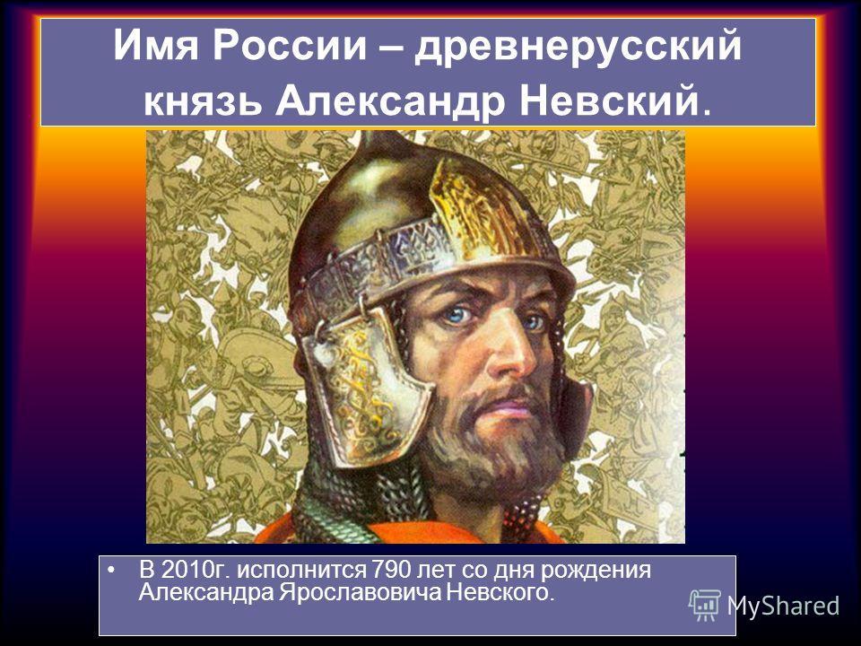 Имя России – древнерусский князь Александр Невский. В 2010г. исполнится 790 лет со дня рождения Александра Ярославовича Невского.
