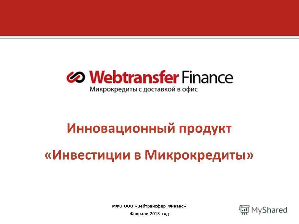 1 Copyright 2012, Unified Payments, LLC Инновационный продукт «Инвестиции в Микрокредиты» МФО ООО «Вебтрансфер Финанс» Февраль 2013 год