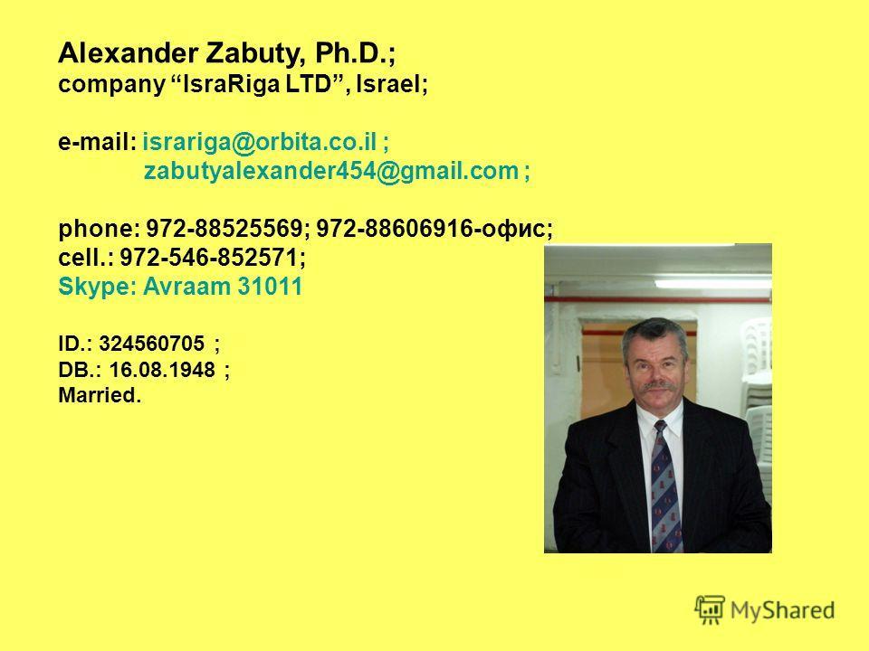 Alexander Zabuty, Ph.D.; company IsraRiga LTD, Israel; e-mail: israriga@orbita.co.il ; zabutyalexander454@gmail.com ; phone: 972-88525569; 972-88606916-офис; cell.: 972-546-852571; Skype: Avraam 31011 ID.: 324560705 ; DB.: 16.08.1948 ; Married.