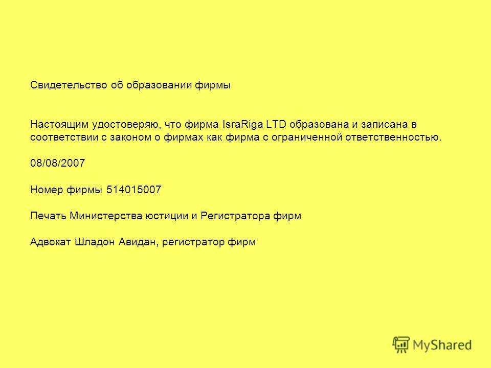Свидетельство об образовании фирмы Настоящим удостоверяю, что фирма IsraRiga LTD образована и записана в соответствии с законом о фирмах как фирма с ограниченной ответственностью. 08/08/2007 Номер фирмы 514015007 Печать Министерства юстиции и Регистр