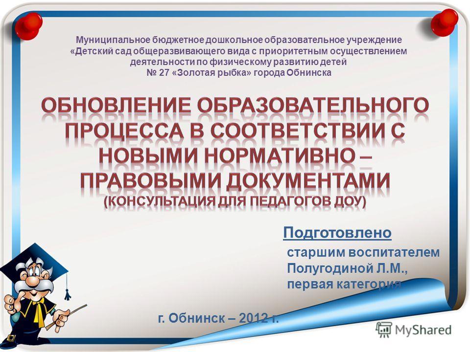 Подготовлено старшим воспитателем Полугодиной Л.М., первая категория г. Обнинск – 2012 г. Муниципальное бюджетное дошкольное образовательное учреждение «Детский сад общеразвивающего вида с приоритетным осуществлением деятельности по физическому разви