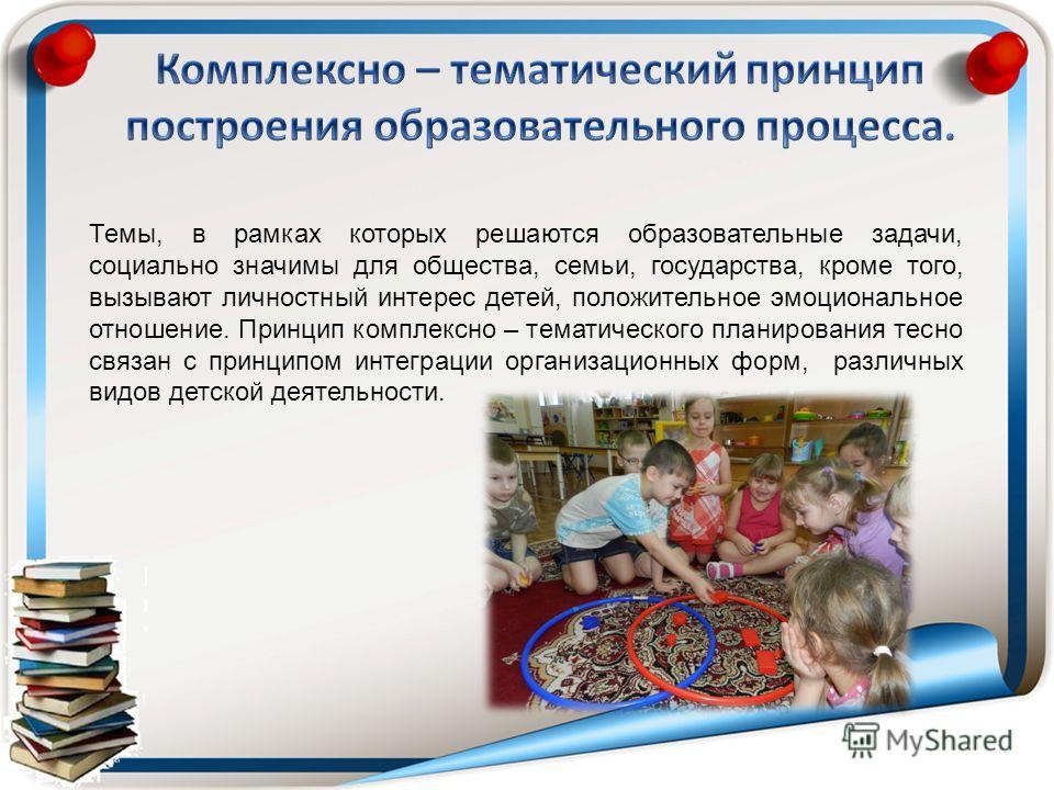 Темы, в рамках которых решаются образовательные задачи, социально значимы для общества, семьи, государства, кроме того, вызывают личностный интерес детей, положительное эмоциональное отношение. Принцип комплексно – тематического планирования тесно св