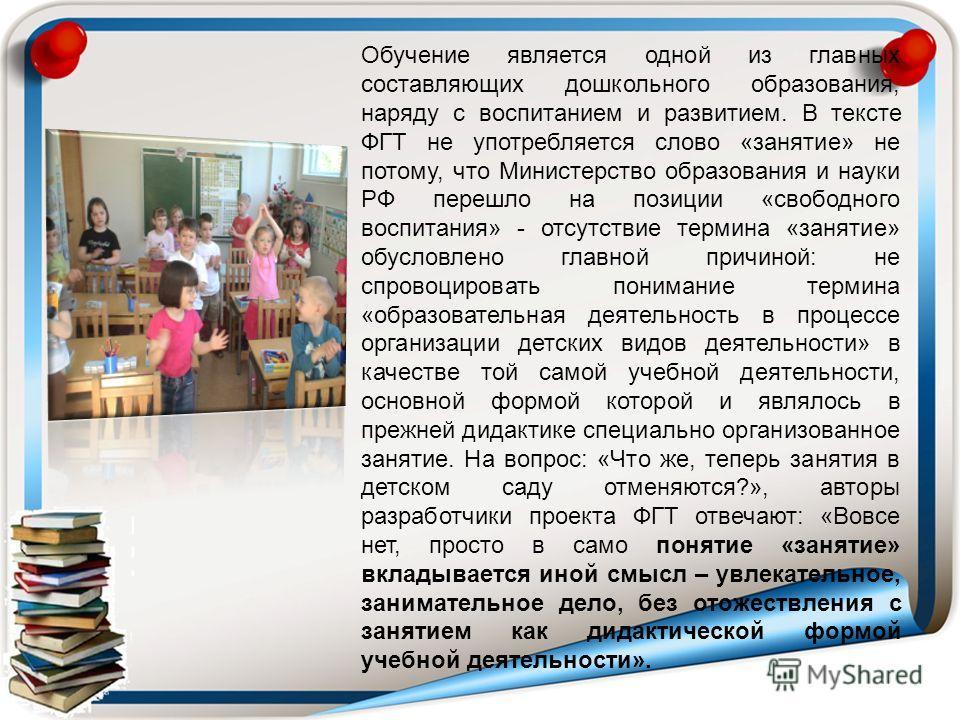 Обучение является одной из главных составляющих дошкольного образования, наряду с воспитанием и развитием. В тексте ФГТ не употребляется слово «занятие» не потому, что Министерство образования и науки РФ перешло на позиции «свободного воспитания» - о