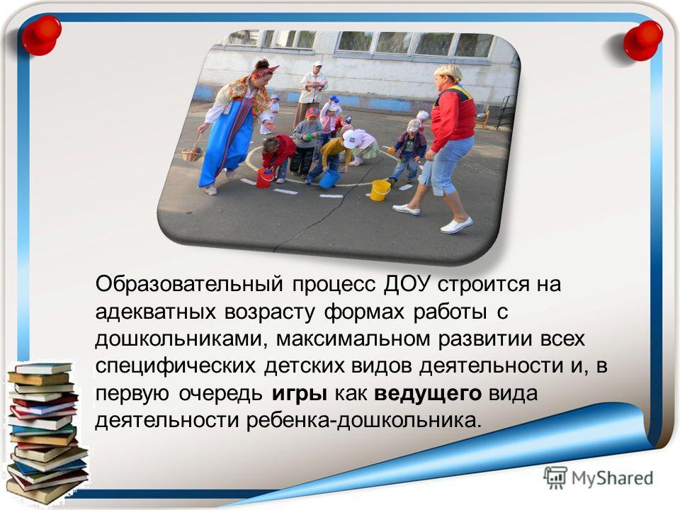 Образовательный процесс ДОУ строится на адекватных возрасту формах работы с дошкольниками, максимальном развитии всех специфических детских видов деятельности и, в первую очередь игры как ведущего вида деятельности ребенка-дошкольника.