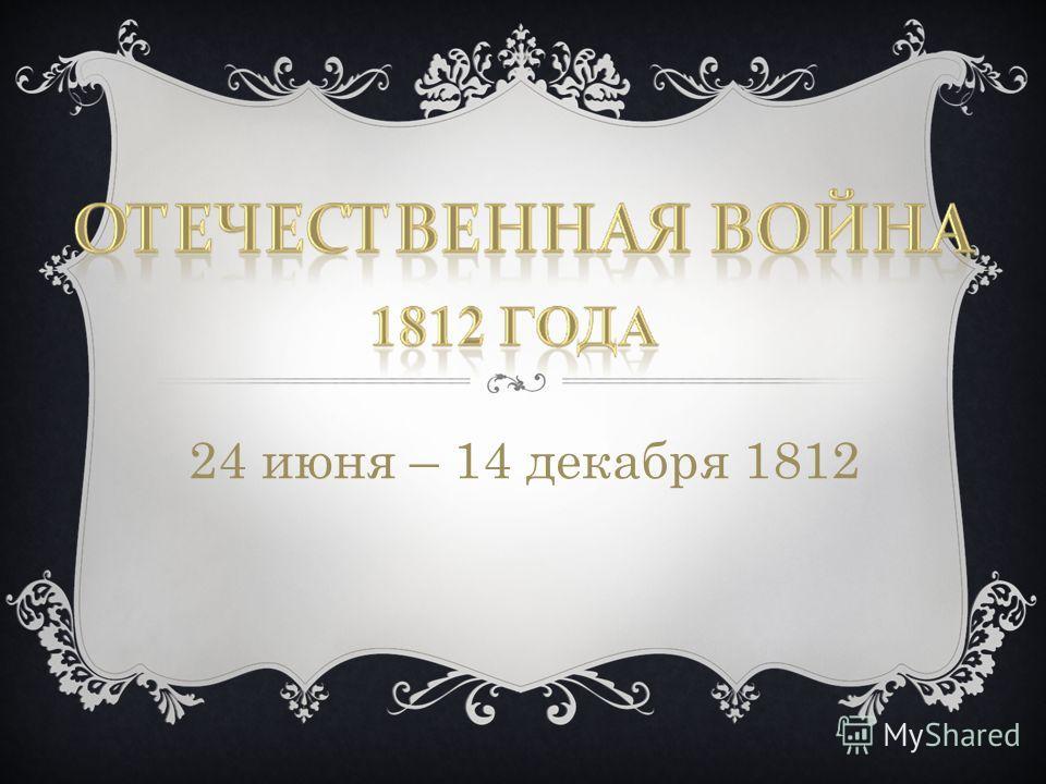 24 июня – 14 декабря 1812
