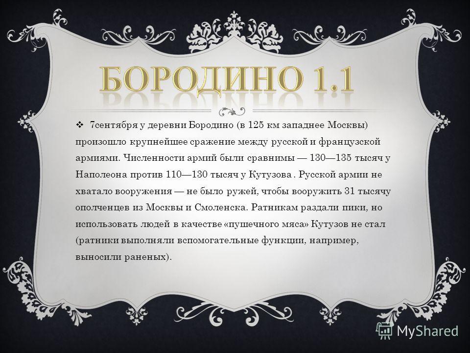 7сентября у деревни Бородино (в 125 км западнее Москвы) произошло крупнейшее сражение между русской и французской армиями. Численности армий были сравнимы 130135 тысяч у Наполеона против 110130 тысяч у Кутузова. Русской армии не хватало вооружения не