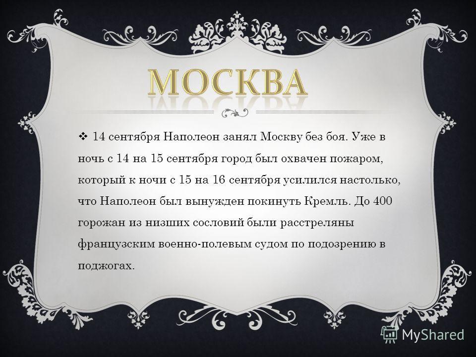 14 сентября Наполеон занял Москву без боя. Уже в ночь с 14 на 15 сентября город был охвачен пожаром, который к ночи с 15 на 16 сентября усилился настолько, что Наполеон был вынужден покинуть Кремль. До 400 горожан из низших сословий были расстреляны