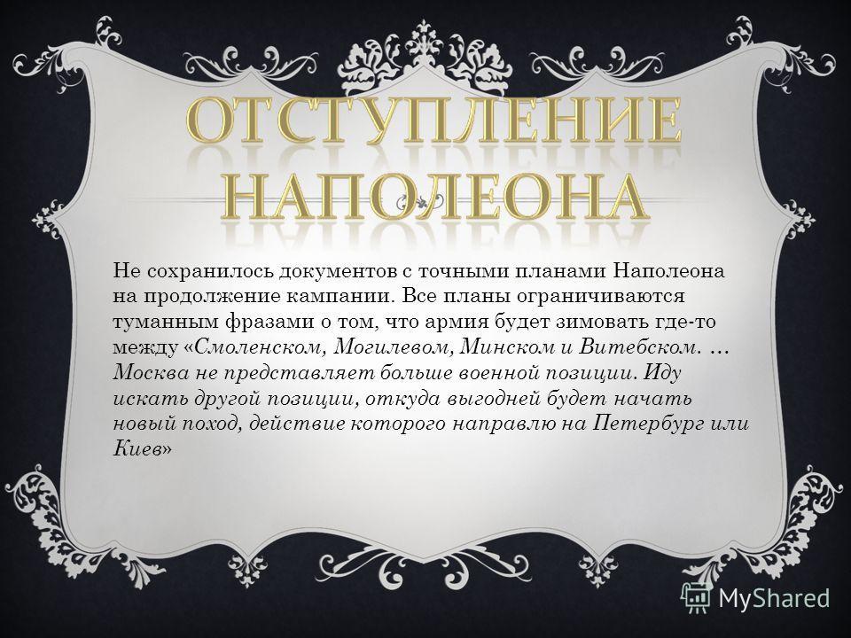 Не сохранилось документов с точными планами Наполеона на продолжение кампании. Все планы ограничиваются туманным фразами о том, что армия будет зимовать где-то между « Смоленском, Могилевом, Минском и Витебском. … Москва не представляет больше военно
