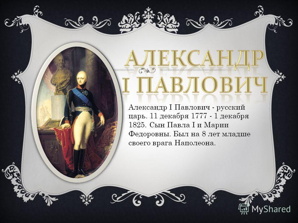 Александр I Павлович - русский царь. 11 декабря 1777 - 1 декабря 1825. Сын Павла I и Марии Федоровны. Был на 8 лет младше своего врага Наполеона.