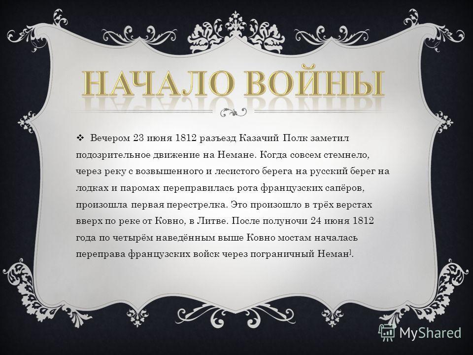 Вечером 23 июня 1812 разъезд Казачий Полк заметил подозрительное движение на Немане. Когда совсем стемнело, через реку с возвышенного и лесистого берега на русский берег на лодках и паромах переправилась рота французских сапёров, произошла первая пер