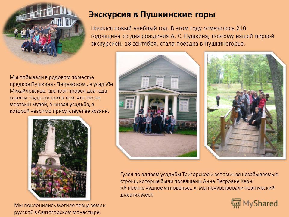 Начался новый учебный год. В этом году отмечалась 210 годовщина со дня рождения А. С. Пушкина, поэтому нашей первой экскурсией, 18 сентября, стала поездка в Пушкиногорье. Гуляя по аллеям усадьбы Тригорское и вспоминая незабываемые строки, которые был