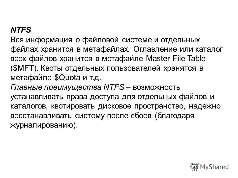 NTFS Вся информация о файловой системе и отдельных файлах хранится в метафайлах. Оглавление или каталог всех файлов хранится в метафайле Master File Table ($MFT). Квоты отдельных пользователей хранятся в метафайле $Quota и т.д. Главные преимущества N