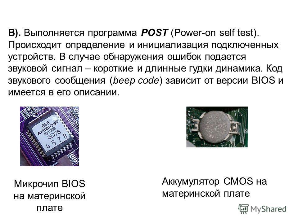 B). Выполняется программа POST (Power-on self test). Происходит определение и инициализация подключенных устройств. В случае обнаружения ошибок подается звуковой сигнал – короткие и длинные гудки динамика. Код звукового сообщения (beep code) зависит