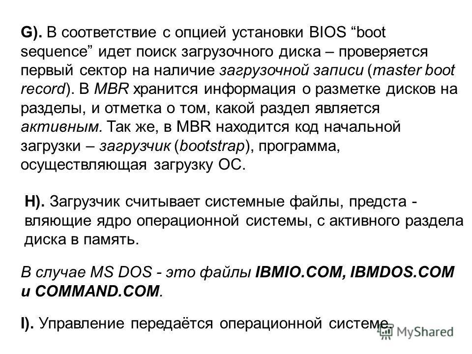 G). В соответствие с опцией установки BIOS boot sequence идет поиск загрузочного диска – проверяется первый сектор на наличие загрузочной записи (master boot record). В MBR хранится информация о разметке дисков на разделы, и отметка о том, какой разд