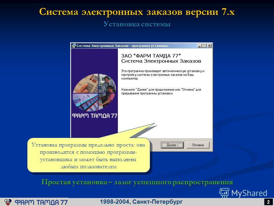 Система электронных заказов версии 7.х 1998-2004, Санкт-Петербург 2 Установка системы Простая установка – залог успешного распространения Установка программы предельно проста: она производится с помощью программы- установщика и может быть выполнена л