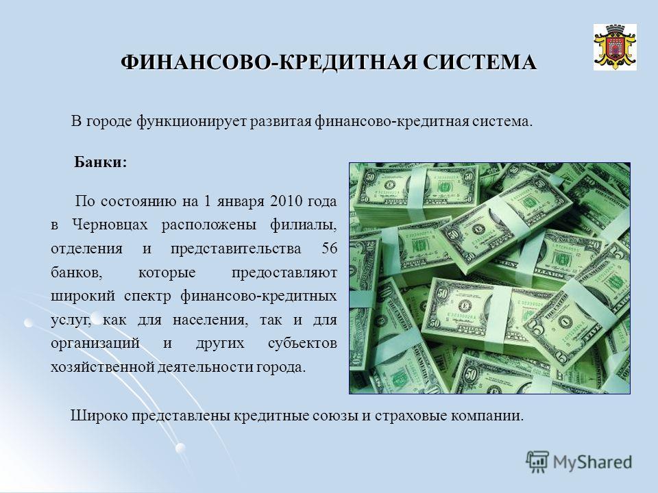 ФИНАНСОВО-КРЕДИТНАЯ СИСТЕМА В городе функционирует развитая финансово-кредитная система. Банки: По состоянию на 1 января 2010 года в Черновцах расположены филиалы, отделения и представительства 56 банков, которые предоставляют широкий спектр финансов