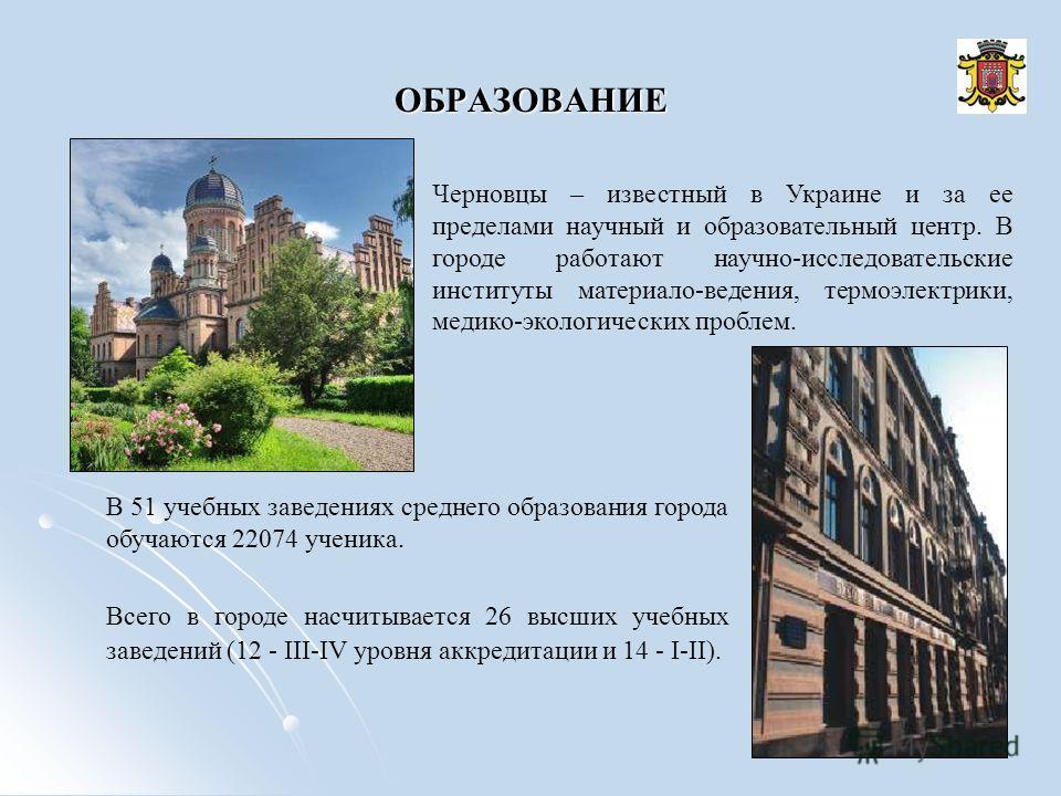 ОБРАЗОВАНИЕ Черновцы – известный в Украине и за ее пределами научный и образовательный центр. В городе работают научно-исследовательские институты материало-ведения, термоэлектрики, медико-экологических проблем. В 51 учебных заведениях среднего образ