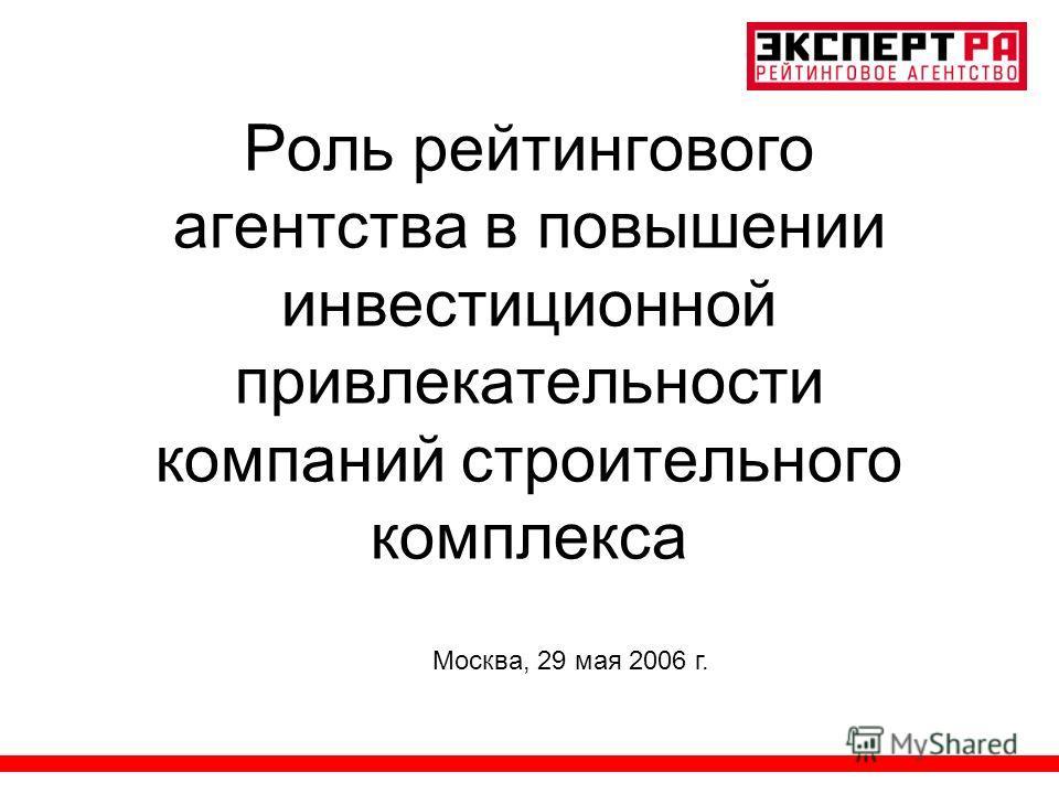 Роль рейтингового агентства в повышении инвестиционной привлекательности компаний строительного комплекса Москва, 29 мая 2006 г.