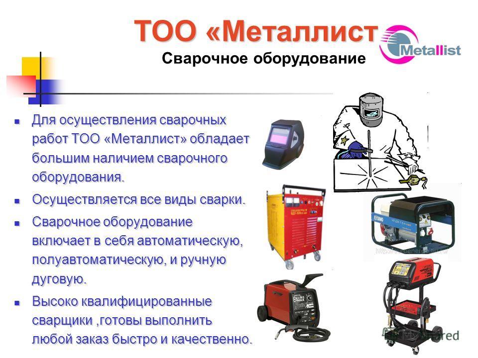 ТОО «Металлист» ТОО «Металлист» Сварочное оборудование Для осуществления сварочных работ ТОО «Металлист» обладает большим наличием сварочного оборудования. Для осуществления сварочных работ ТОО «Металлист» обладает большим наличием сварочного оборудо