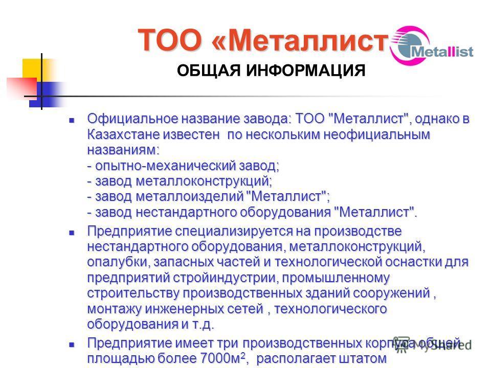 ТОО «Металлист» ТОО «Металлист» ОБЩАЯ ИНФОРМАЦИЯ Официальное название завода: ТОО