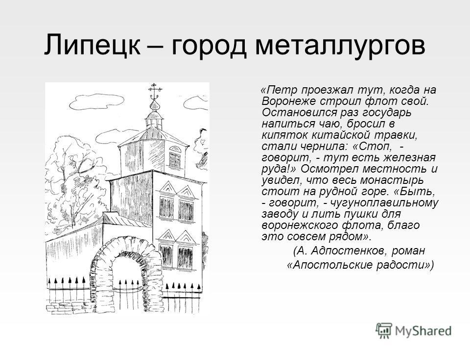 Липецк – город металлургов «Петр проезжал тут, когда на Воронеже строил флот свой. Остановился раз государь напиться чаю, бросил в кипяток китайской травки, стали чернила: «Стоп, - говорит, - тут есть железная руда!» Осмотрел местность и увидел, что