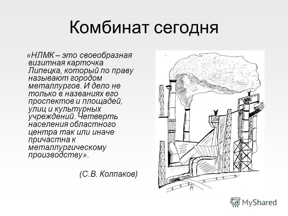 Комбинат сегодня «НЛМК – это своеобразная визитная карточка Липецка, который по праву называют городом металлургов. И дело не только в названиях его проспектов и площадей, улиц и культурных учреждений. Четверть населения областного центра так или ина