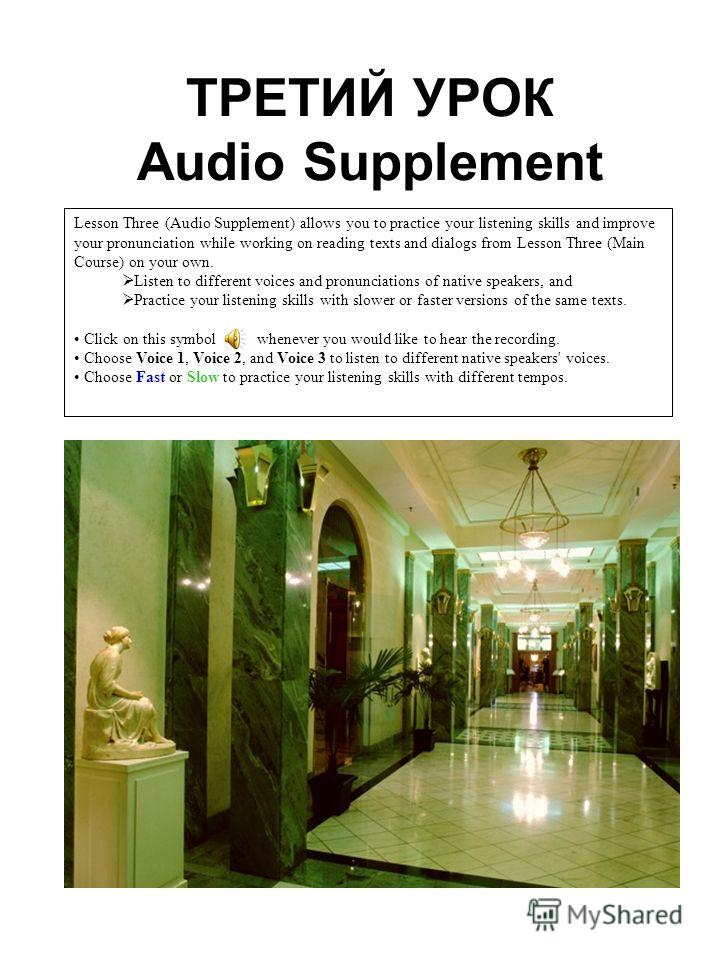 ТРЕТИЙ УРОК Audio Supplement Lesson Three (Audio Supplement) allows you to practice your listening skills and improve your pronunciation while working on reading texts and dialogs from Lesson Three (Main Course) on your own. Listen to different voice