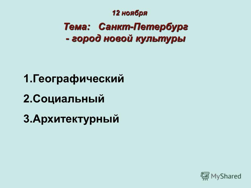 Тема: Санкт-Петербург - город новой культуры 12 ноября 1.Географический 2.Социальный 3.Архитектурный