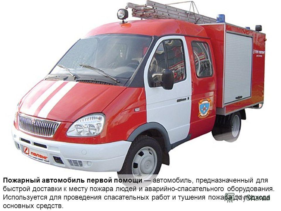 Пожарный автомобиль первой помощи автомобиль, предназначенный для быстрой доставки к месту пожара людей и аварийно-спасательного оборудования. Используется для проведения спасательных работ и тушения пожара до подхода основных средств.