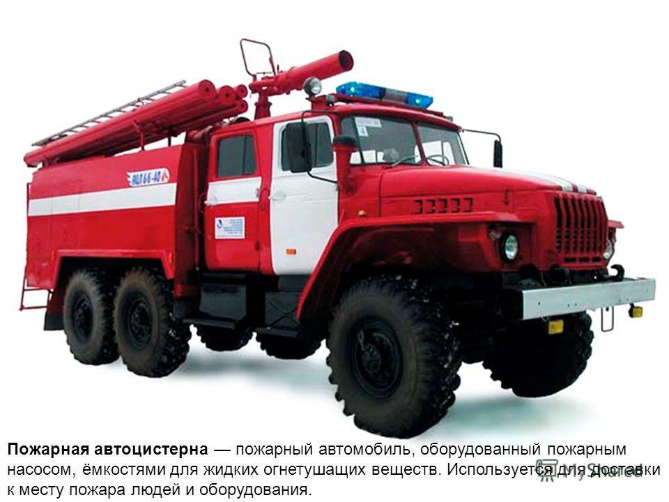 Пожарная автоцистерна пожарный автомобиль, оборудованный пожарным насосом, ёмкостями для жидких огнетушащих веществ. Используется для доставки к месту пожара людей и оборудования.