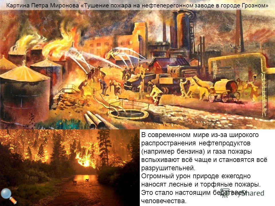 В современном мире из-за широкого распространения нефтепродуктов (например бензина) и газа пожары вспыхивают всё чаще и становятся всё разрушительней. Огромный урон природе ежегодно наносят лесные и торфяные пожары. Это стало настоящим бедствием чело