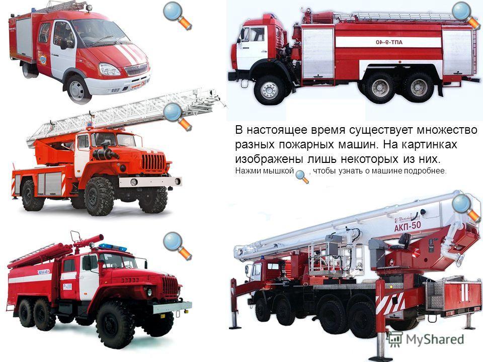 В настоящее время существует множество разных пожарных машин. На картинках изображены лишь некоторых из них. Нажми мышкой, чтобы узнать о машине подробнее.
