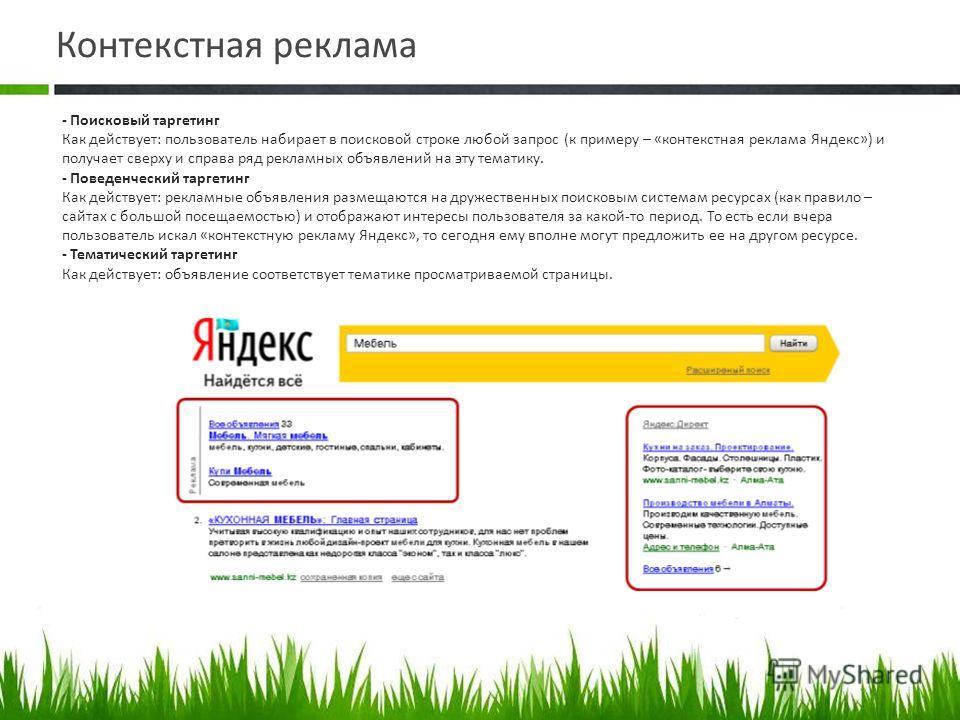 Контекстная реклама - Поисковый таргетинг Как действует: пользователь набирает в поисковой строке любой запрос (к примеру – «контекстная реклама Яндекс») и получает сверху и справа ряд рекламных объявлений на эту тематику. - Поведенческий таргетинг К