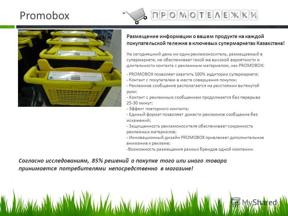 Promobox На сегодняшний день ни один рекламоноситель, размещаемый в супермаркете, не обеспечивает такой же высокой вероятности и длительности контакта с рекламным материалом, как PROMOBOX: - PROMOBOX позволяет охватить 100% аудитории супермаркета; -