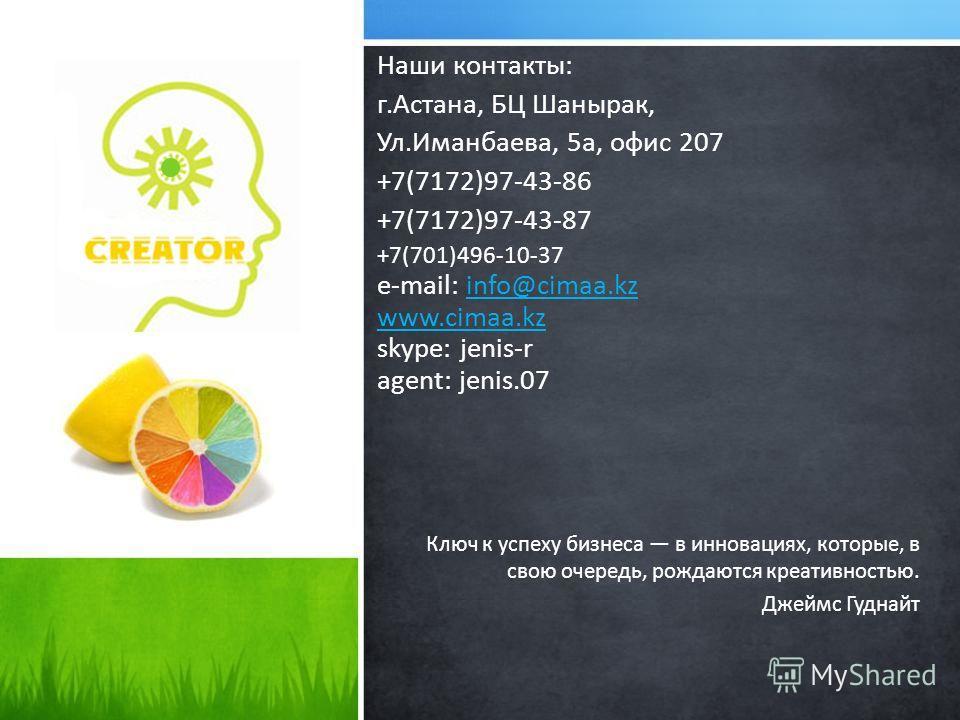 Наши контакты: г.Астана, БЦ Шанырак, Ул.Иманбаева, 5а, офис 207 +7(7172)97-43-86 +7(7172)97-43-87 +7(701)496-10-37 e-mail: info@cimaa.kz www.cimaa.kz skype: jenis-r agent: jenis.07info@cimaa.kz www.cimaa.kz Ключ к успеху бизнеса в инновациях, которые