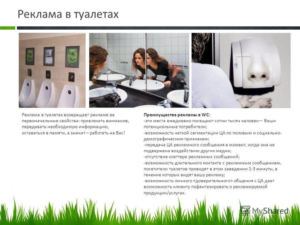Реклама в туалетах Реклама в туалетах возвращает рекламе ее первоначальные свойства: привлекать внимание, передавать необходимую информацию, оставаться в памяти, а значит – работать на Вас! Преимущества рекламы в WC: -эти места ежедневно посещают сот