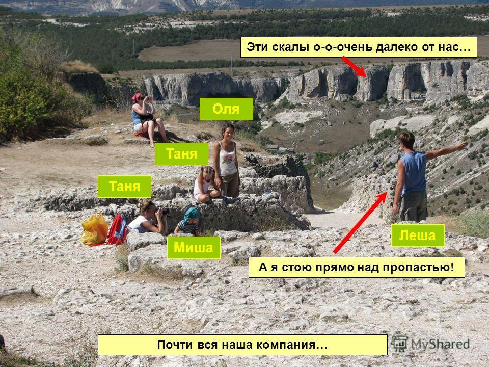Почти вся наша компания… Таня Миша Таня Оля Леша Эти скалы о-о-очень далеко от нас… А я стою прямо над пропастью!