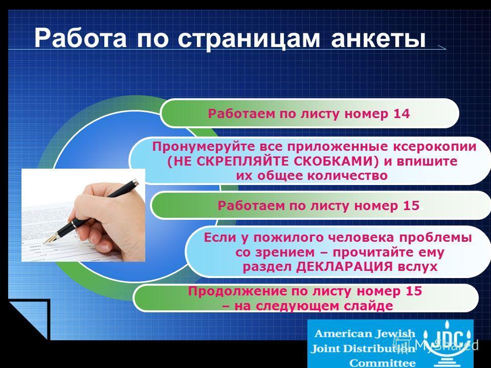 LOGO www.themegallery.com Работа по страницам анкеты Работаем по листу номер 14 Пронумеруйте все приложенные ксерокопии (НЕ СКРЕПЛЯЙТЕ СКОБКАМИ) и впишите их общее количество Работаем по листу номер 15. Если у пожилого человека проблемы со зрением –