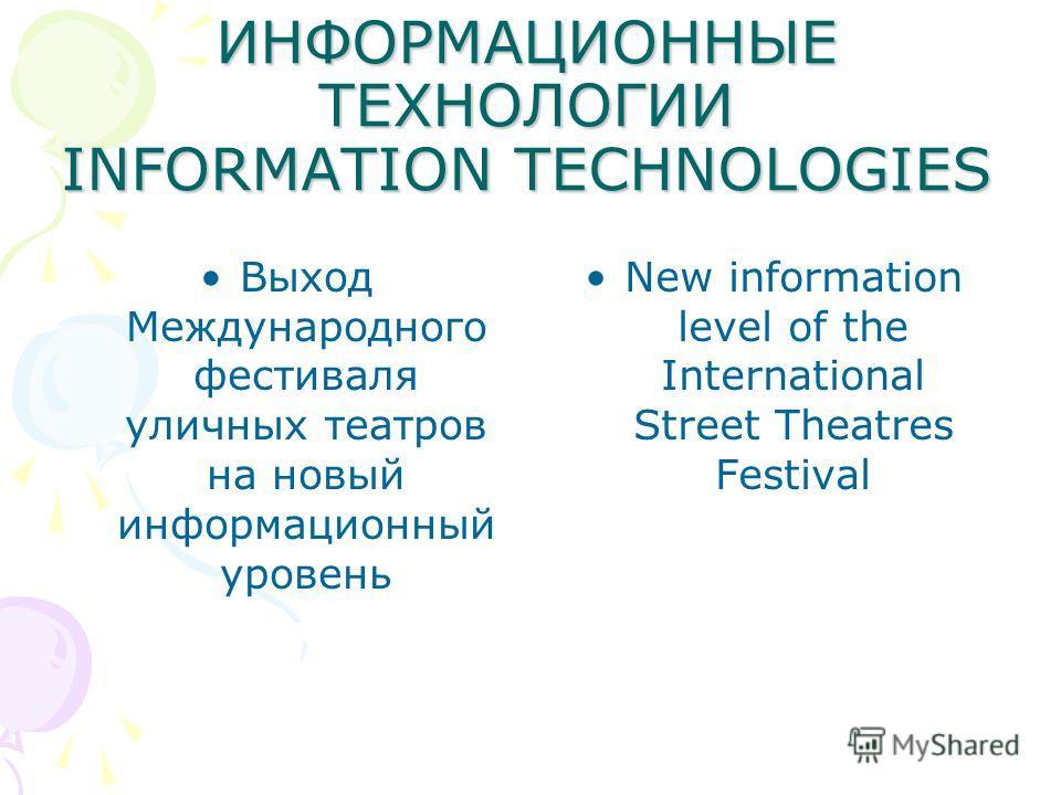 ИНФОРМАЦИОННЫЕ ТЕХНОЛОГИИ INFORMATION TECHNOLOGIES Выход Международного фестиваля уличных театров на новый информационный уровень New information level of the International Street Theatres Festival