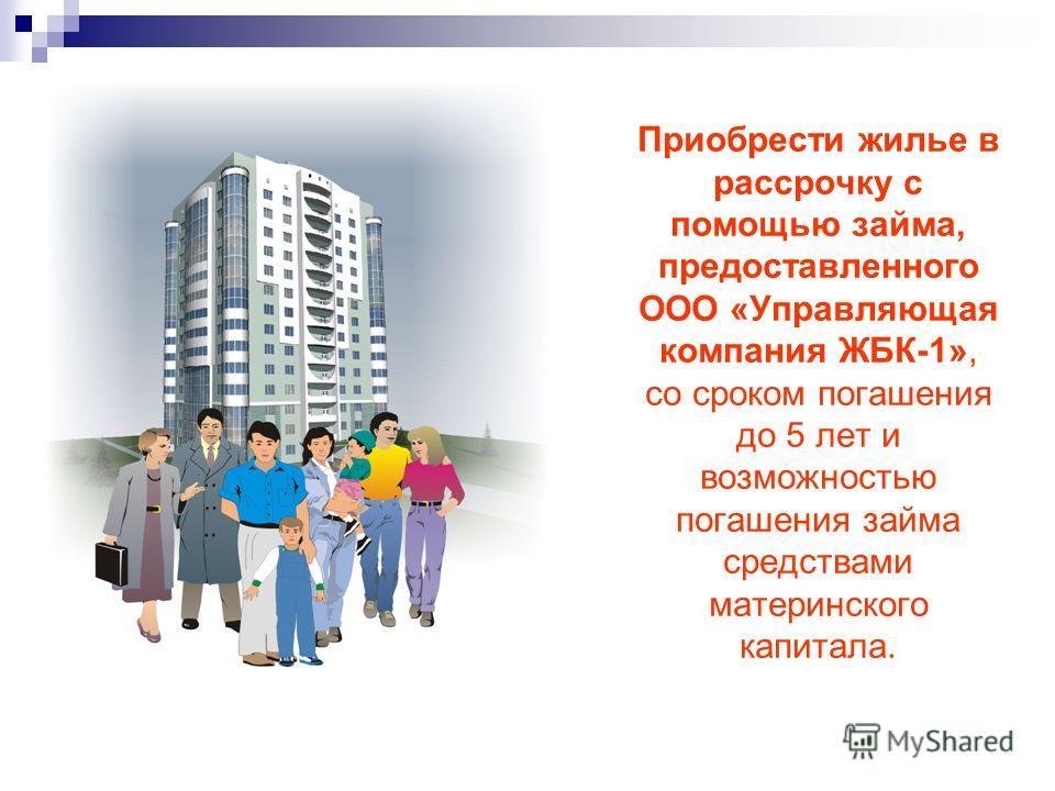 Приобрести жилье в рассрочку с помощью займа, предоставленного ООО «Управляющая компания ЖБК-1», со сроком погашения до 5 лет и возможностью погашения займа средствами материнского капитала.