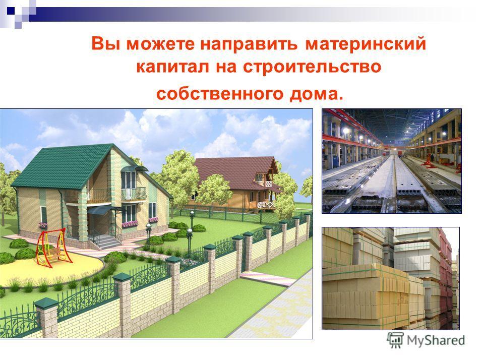 Вы можете направить материнский капитал на строительство собственного дома.