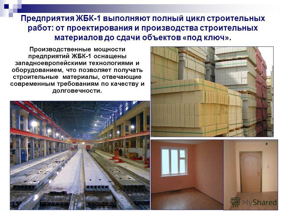 Предприятия ЖБК-1 выполняют полный цикл строительных работ: от проектирования и производства строительных материалов до сдачи объектов «под ключ». Производственные мощности предприятий ЖБК-1 оснащены западноевропейскими технологиями и оборудованием,