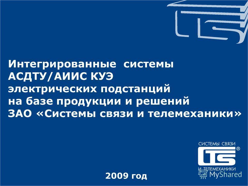 2009 год Интегрированные системы АСДТУ/АИИС КУЭ электрических подстанций на базе продукции и решений ЗАО «Системы связи и телемеханики»