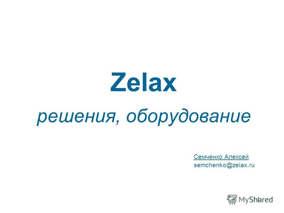1 Zelax решения, оборудование Семченко Алексей semchenko@zelax.ru