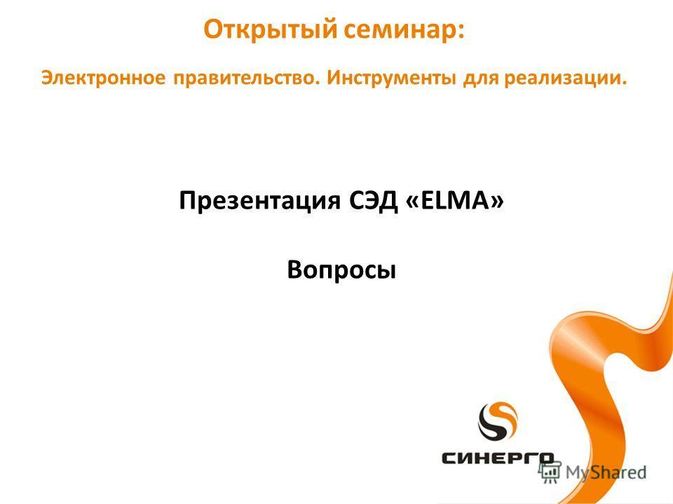 Презентация СЭД «ELMA» Вопросы Открытый семинар: Электронное правительство. Инструменты для реализации.