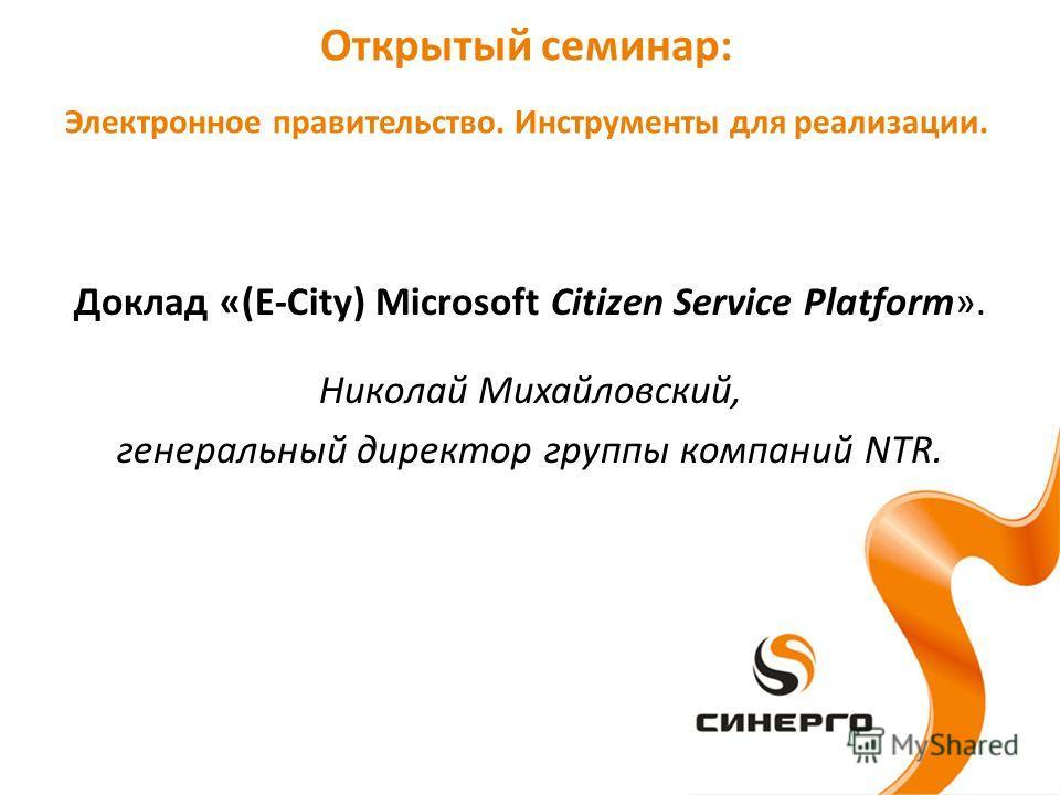 Доклад «(E-City) Microsoft Citizen Service Platform». Николай Михайловский, генеральный директор группы компаний NTR. Открытый семинар: Электронное правительство. Инструменты для реализации.