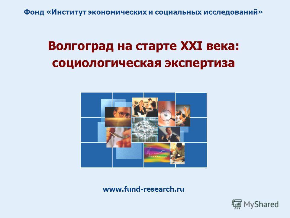 Волгоград на старте XXI века: социологическая экспертиза www.fund-research.ru Фонд «Институт экономических и социальных исследований»